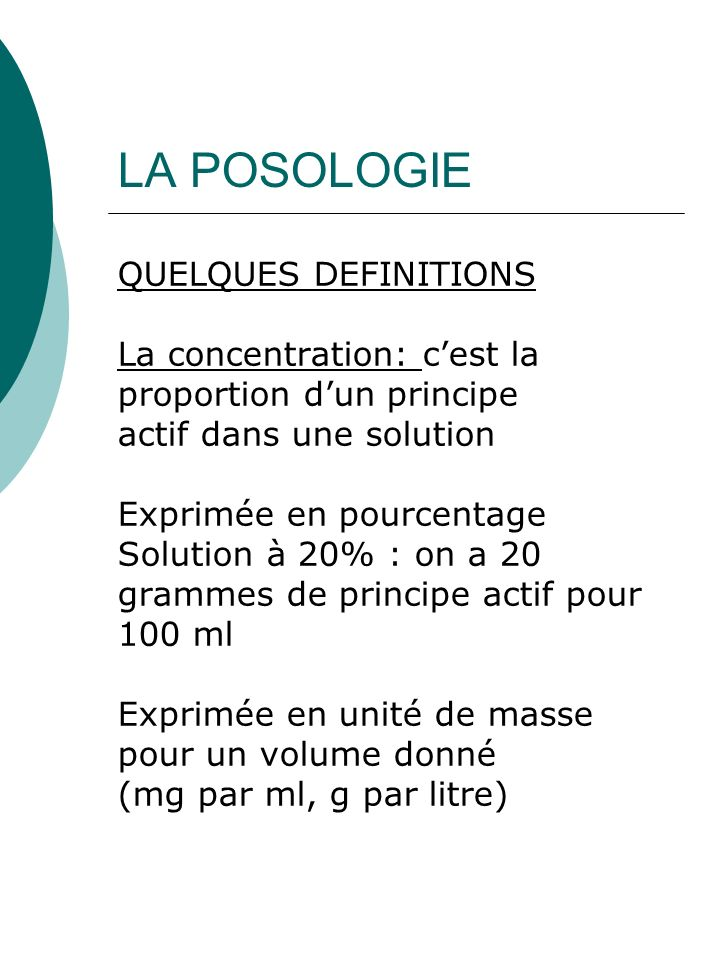 LA POSOLOGIE QUELQUES DEFINITIONS La concentration: cest la proportion dun principe actif dans une solution Exprimée en pourcentage Solution à 20% : o