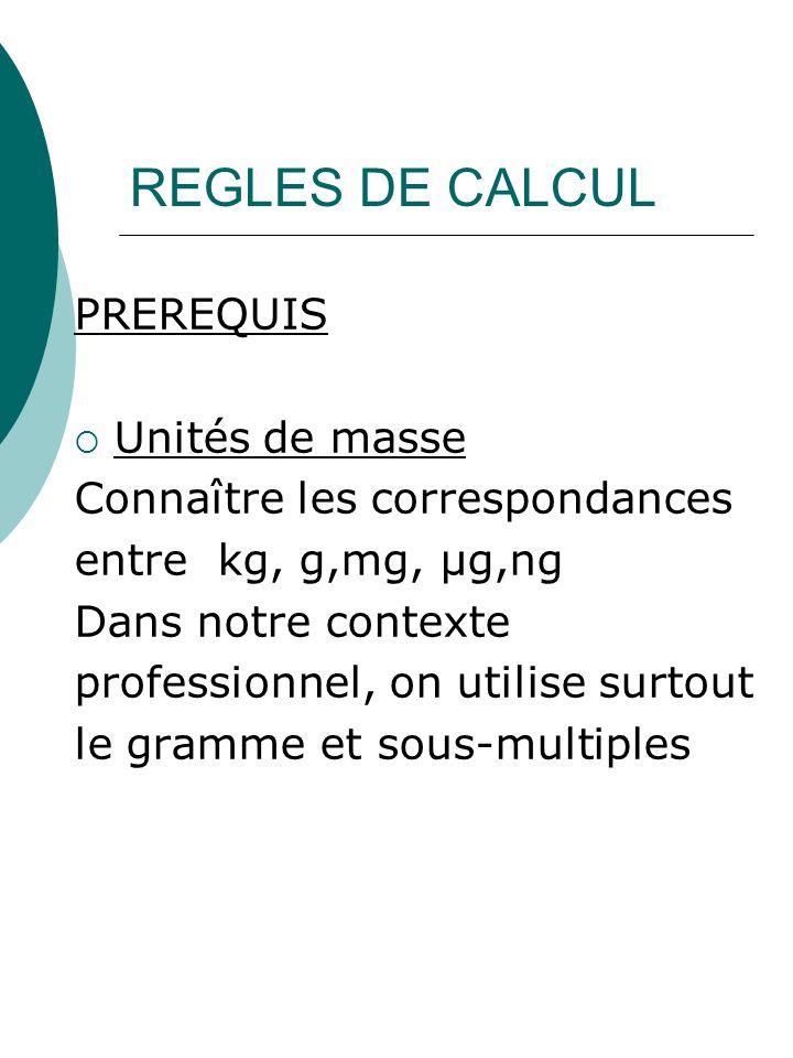 REGLES DE CALCUL PREREQUIS Unités de masse Connaître les correspondances entre kg, g,mg, µg,ng Dans notre contexte professionnel, on utilise surtout l