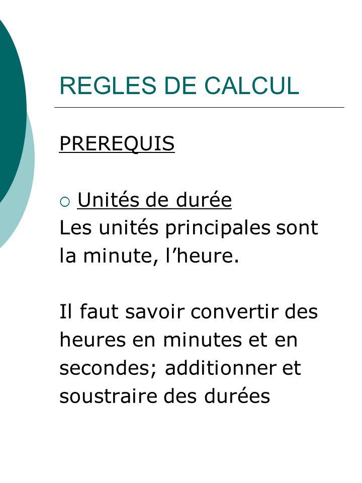 REGLES DE CALCUL PREREQUIS Unités de durée Les unités principales sont la minute, lheure. Il faut savoir convertir des heures en minutes et en seconde