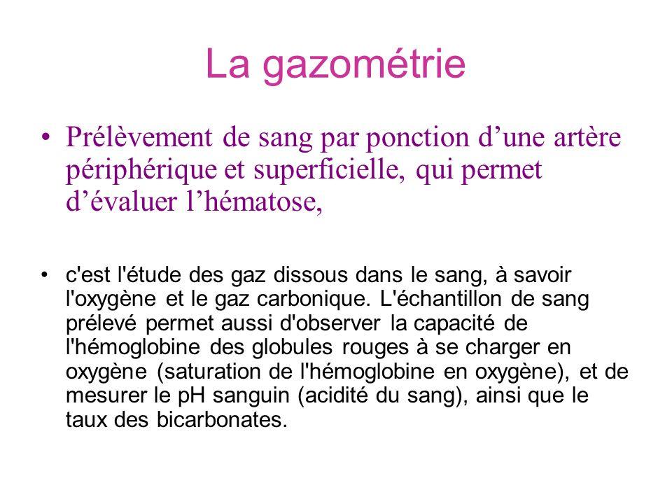 La gazométrie Prélèvement de sang par ponction dune artère périphérique et superficielle, qui permet dévaluer lhématose, c'est l'étude des gaz dissous