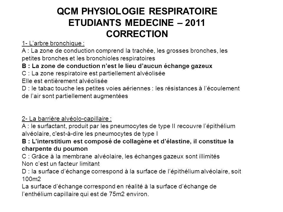 QCM PHYSIOLOGIE RESPIRATOIRE ETUDIANTS MEDECINE – 2011 CORRECTION 1- Larbre bronchique : A : La zone de conduction comprend la trachée, les grosses br