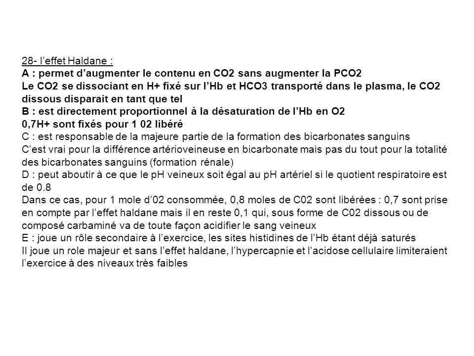 28- leffet Haldane : A : permet daugmenter le contenu en CO2 sans augmenter la PCO2 Le CO2 se dissociant en H+ fixé sur lHb et HCO3 transporté dans le