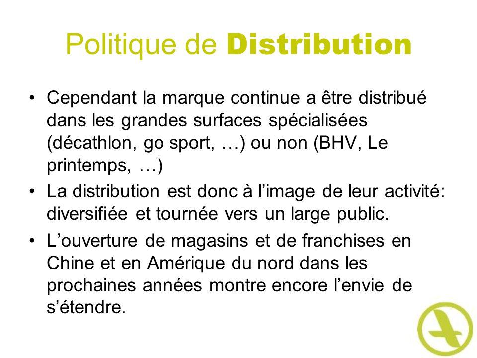 Politique de Distribution Cependant la marque continue a être distribué dans les grandes surfaces spécialisées (décathlon, go sport, …) ou non (BHV, Le printemps, …) La distribution est donc à limage de leur activité: diversifiée et tournée vers un large public.