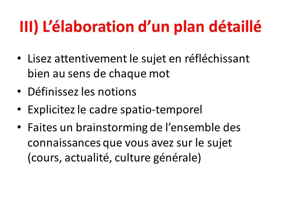 III) Lélaboration dun plan détaillé Lisez attentivement le sujet en réfléchissant bien au sens de chaque mot Définissez les notions Explicitez le cadr