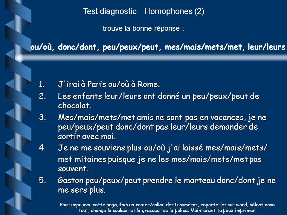 Test diagnostic Homophones (2) trouve la bonne réponse : ou/où, donc/dont, peu/peux/peut, mes/mais/mets/met, leur/leurs 1.J'irai à Paris ou/où à Rome.
