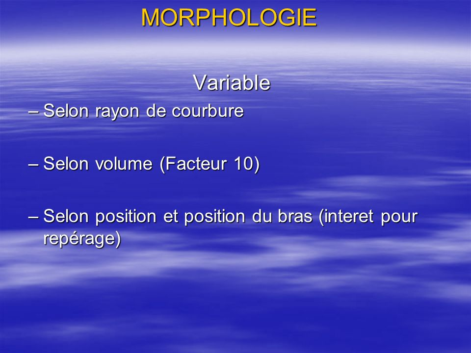 MORPHOLOGIE Variable Variable –Selon rayon de courbure –Selon volume (Facteur 10) –Selon position et position du bras (interet pour repérage)