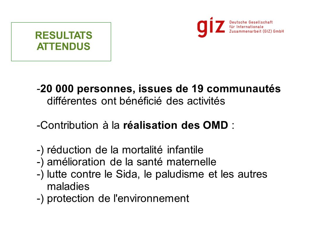 -20 000 personnes, issues de 19 communautés différentes ont bénéficié des activités -Contribution à la réalisation des OMD : -) réduction de la mortal
