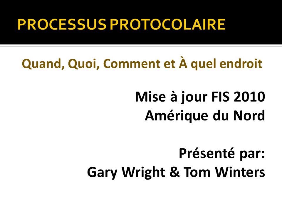 PROCESSUS PROTOCOLAIRE Quand, Quoi, Comment et À quel endroit Mise à jour FIS 2010 Amérique du Nord Présenté par: Gary Wright & Tom Winters
