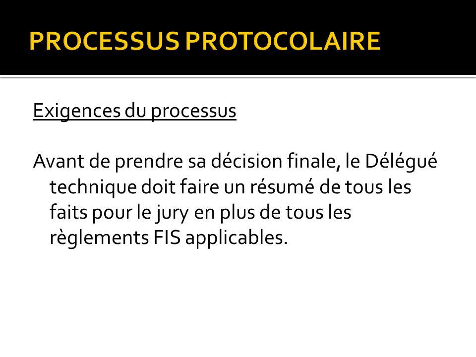 PROCESSUS PROTOCOLAIRE Exigences du processus Avant de prendre sa décision finale, le Délégué technique doit faire un résumé de tous les faits pour le jury en plus de tous les règlements FIS applicables.