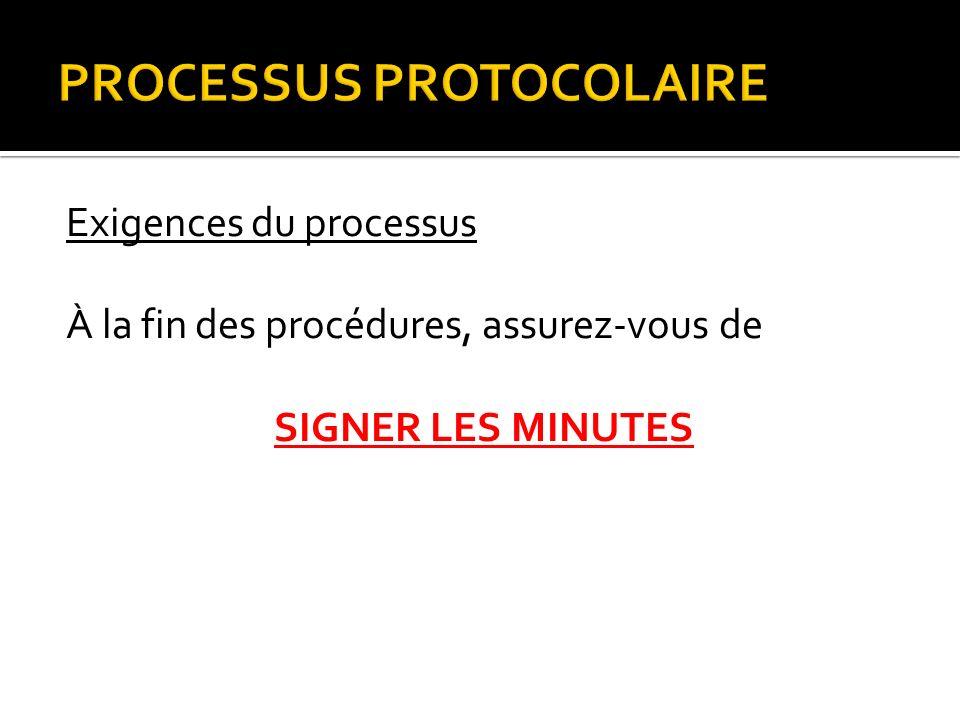 PROCESSUS PROTOCOLAIRE Exigences du processus À la fin des procédures, assurez-vous de SIGNER LES MINUTES