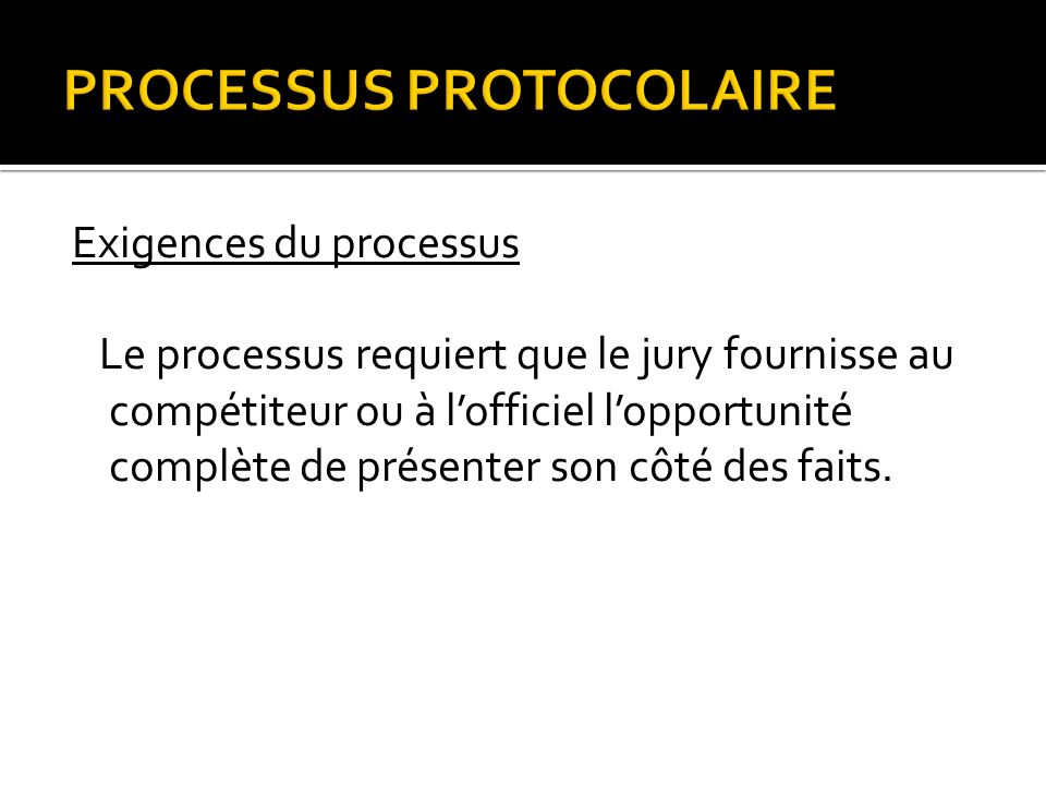 PROCESSUS PROTOCOLAIRE Exigences du processus Le processus requiert que le jury fournisse au compétiteur ou à lofficiel lopportunité complète de présenter son côté des faits.