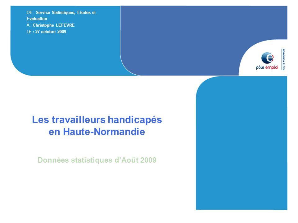 Les travailleurs handicapés en Haute-Normandie Données statistiques dAoût 2009 DE : Service Statistiques, Etudes et Evaluation À : Christophe LEFEVRE LE : 27 octobre 2009