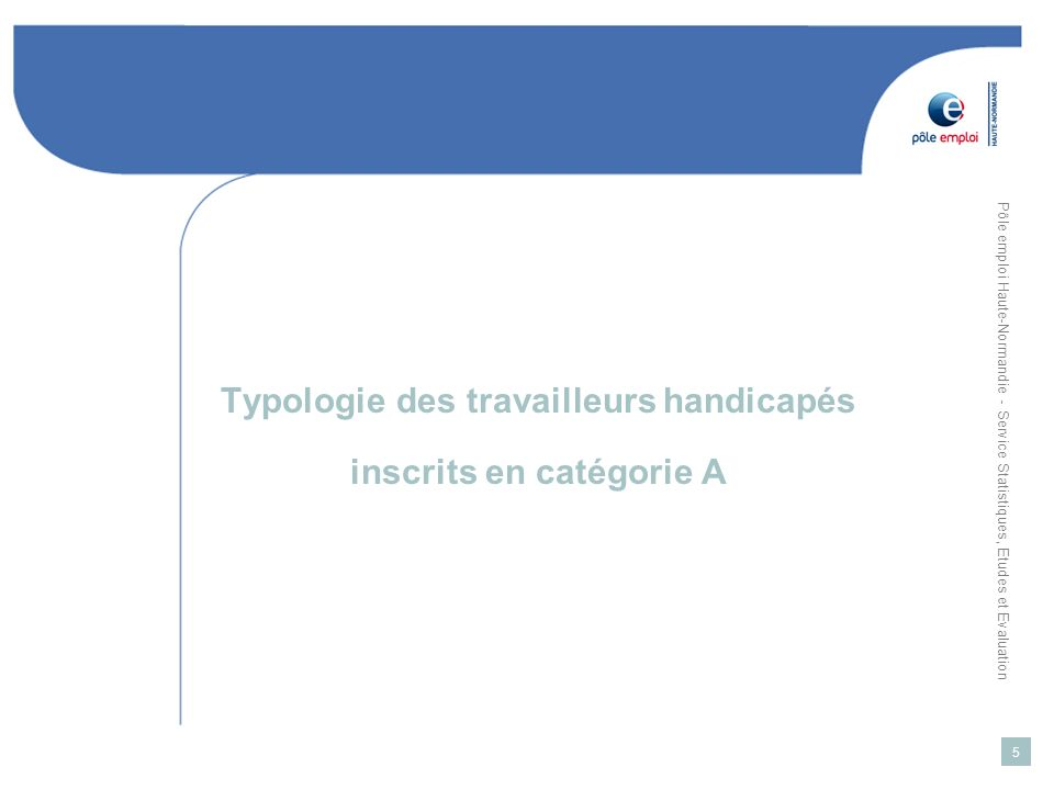 Pôle emploi Haute-Normandie - Service Statistiques, Etudes et Evaluation 6 Haute-Normandie : Typologie de la demande demploi des travailleurs handicapés (Catégorie A) Source : Pôle emploi Haute-Normandie / SIAD