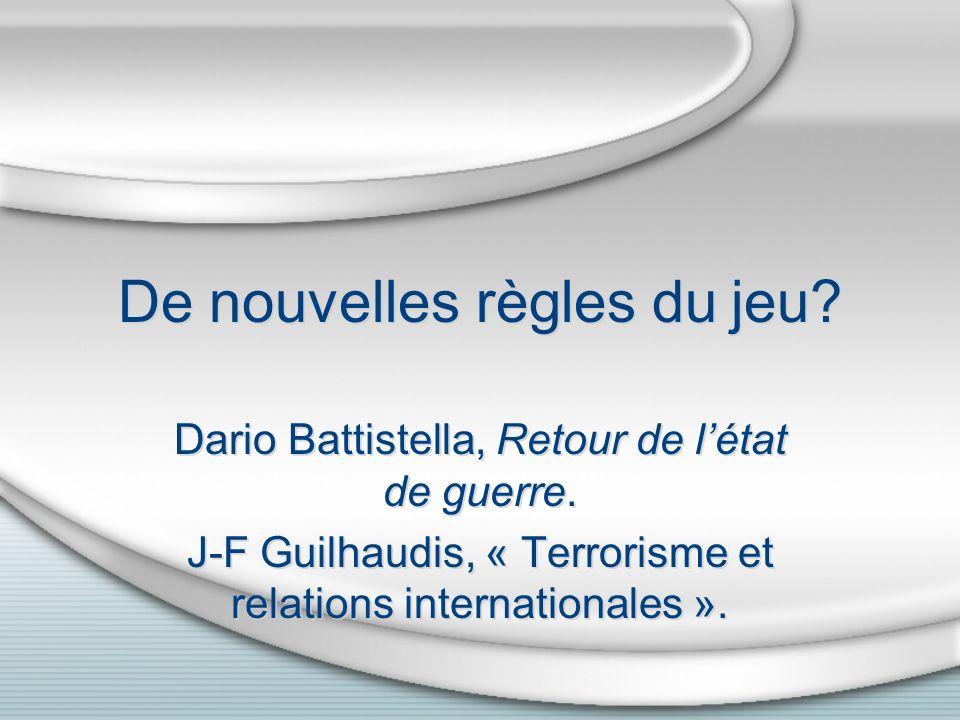 De nouvelles règles du jeu? Dario Battistella, Retour de létat de guerre. J-F Guilhaudis, « Terrorisme et relations internationales ». Dario Battistel