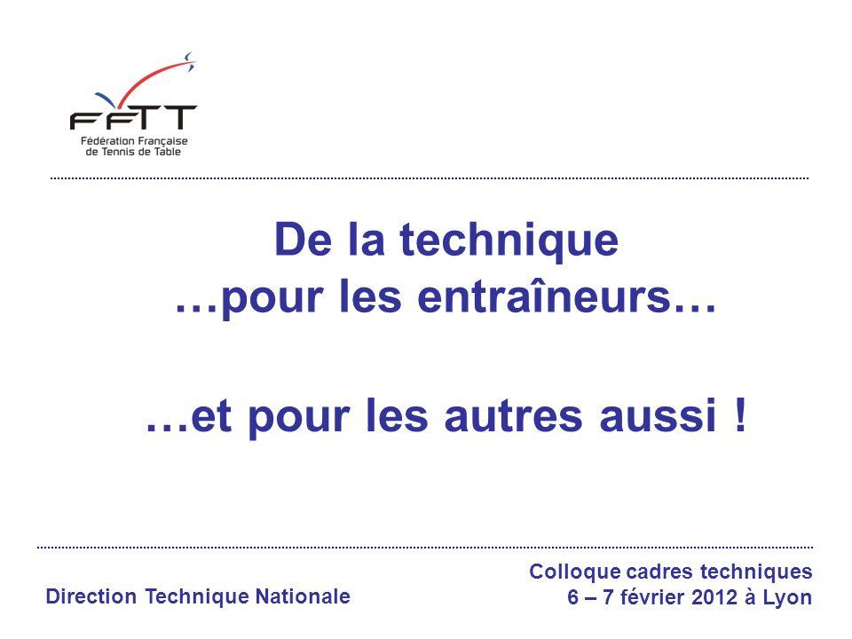 De la technique …pour les entraîneurs… Colloque cadres techniques 6 – 7 février 2012 à Lyon Direction Technique Nationale …et pour les autres aussi !