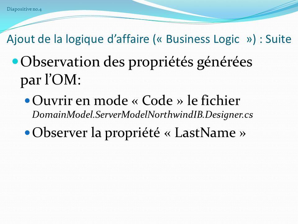 Ajout de la logique daffaire (« Business Logic ») : Suite Implémentation dun intercepteur dans lentité « Employee » : [AfterGet(EntityPropertyNames.LastName)] public void UppercaseLastName (PropertyInterceptorArgs args) { var lastName = args.Value; if ( !String.IsNullOrEmpty(lastName)) { args.Value = args.Value.ToUpper(); } Diapositive no.5