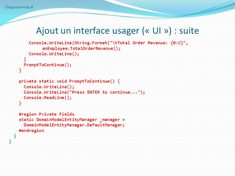 Ajout un interface usager (« UI ») : suite Console.WriteLine(String.Format( \tTotal Order Revenue: {0:C} , anEmployee.TotalOrderRevenue)); Console.WriteLine(); } PromptToContinue(); } private static void PromptToContinue() { Console.WriteLine(); Console.WriteLine( Press ENTER to continue... ); Console.ReadLine(); } #region Private Fields static DomainModelEntityManager _manager = DomainModelEntityManager.DefaultManager; #endregion } Diapositive no.8