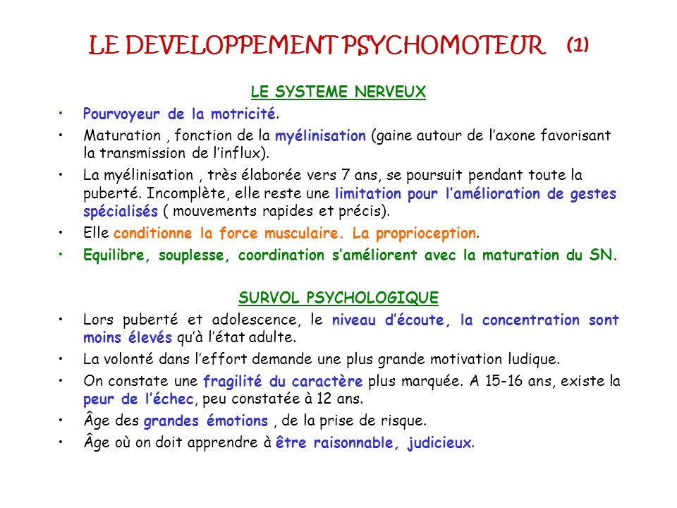 LE DEVELOPPEMENT PSYCHOMOTEUR (1) LE SYSTEME NERVEUX Pourvoyeur de la motricité. Maturation, fonction de la myélinisation (gaine autour de laxone favo