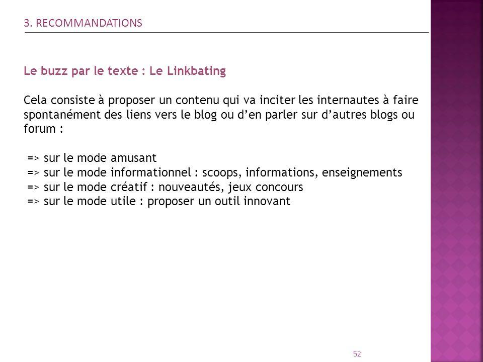 52 3. RECOMMANDATIONS Le buzz par le texte : Le Linkbating Cela consiste à proposer un contenu qui va inciter les internautes à faire spontanément des