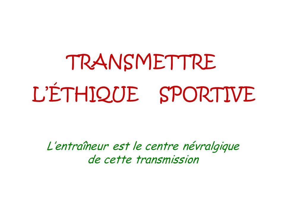 TRANSMETTRE LÉTHIQUE SPORTIVE Lentraîneur est le centre névralgique de cette transmission