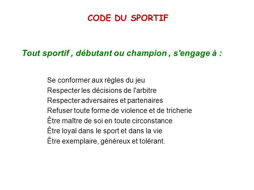 CODE DU SPORTIF Tout sportif, débutant ou champion, s'engage à : Se conformer aux règles du jeu Respecter les décisions de l'arbitre Respecter adversa