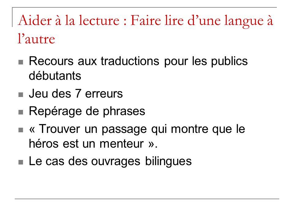 Aider à la lecture : Faire lire dune langue à lautre Recours aux traductions pour les publics débutants Jeu des 7 erreurs Repérage de phrases « Trouver un passage qui montre que le héros est un menteur ».