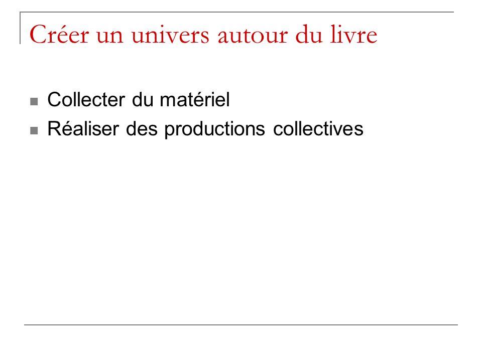 Créer un univers autour du livre Collecter du matériel Réaliser des productions collectives