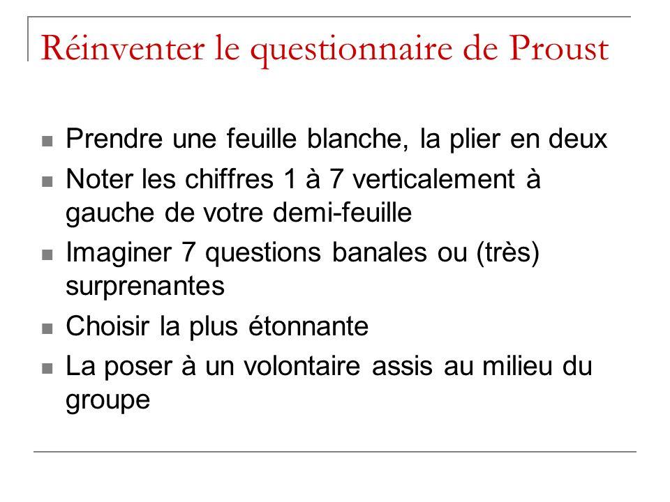 Réinventer le questionnaire de Proust Prendre une feuille blanche, la plier en deux Noter les chiffres 1 à 7 verticalement à gauche de votre demi-feuille Imaginer 7 questions banales ou (très) surprenantes Choisir la plus étonnante La poser à un volontaire assis au milieu du groupe
