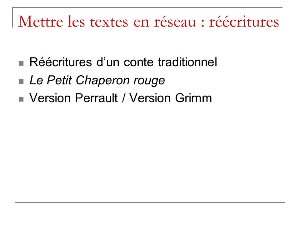 Mettre les textes en réseau : réécritures Réécritures dun conte traditionnel Le Petit Chaperon rouge Version Perrault / Version Grimm
