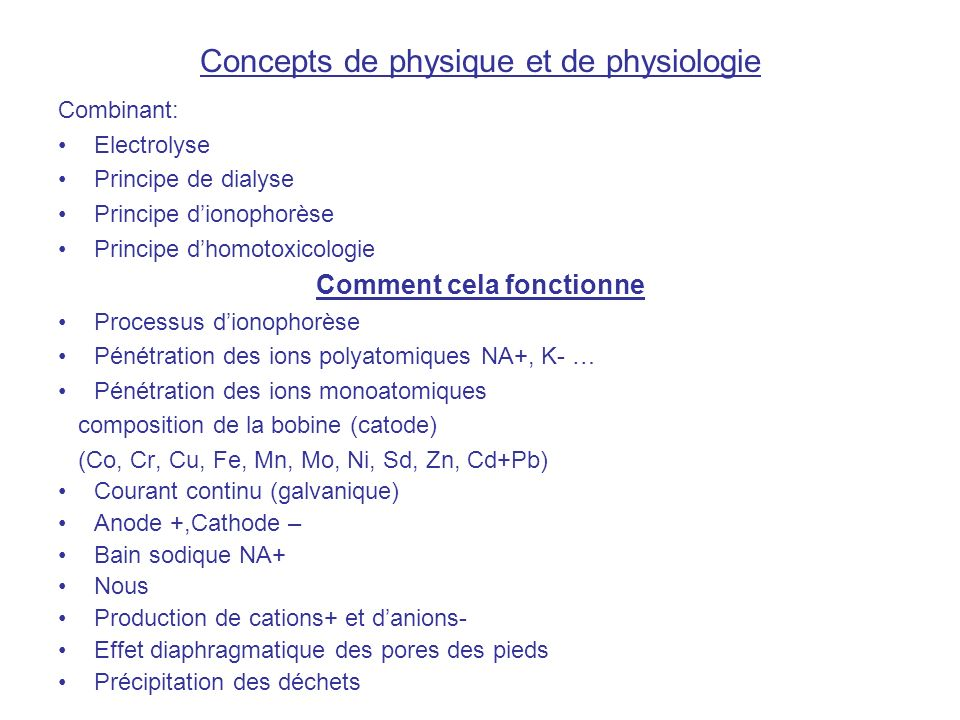 Concepts de physique et de physiologie Combinant: Electrolyse Principe de dialyse Principe dionophorèse Principe dhomotoxicologie Comment cela fonctionne Processus dionophorèse Pénétration des ions polyatomiques NA+, K- … Pénétration des ions monoatomiques composition de la bobine (catode) (Co, Cr, Cu, Fe, Mn, Mo, Ni, Sd, Zn, Cd+Pb) Courant continu (galvanique) Anode +,Cathode – Bain sodique NA+ Nous Production de cations+ et danions- Effet diaphragmatique des pores des pieds Précipitation des déchets