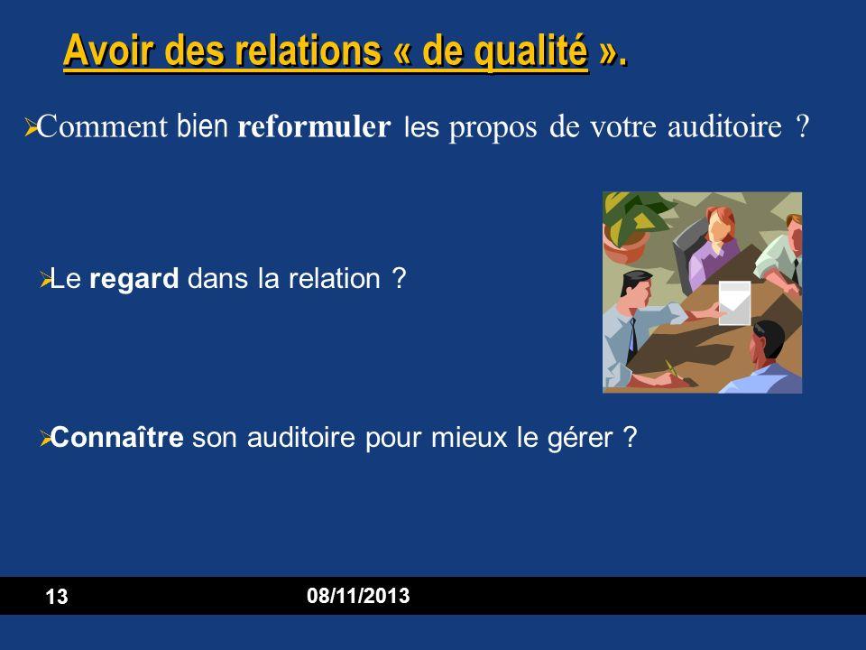 13 08/11/2013 Avoir des relations « de qualité ». Le regard dans la relation ? Connaître son auditoire pour mieux le gérer ? Comment bien reformuler l