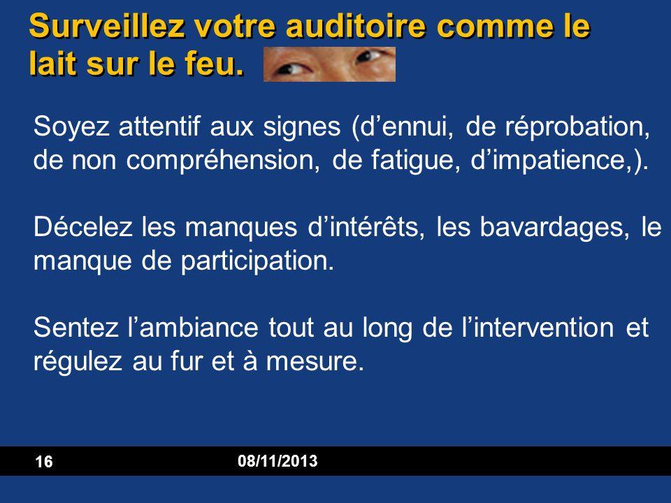 16 08/11/2013 Surveillez votre auditoire comme le lait sur le feu. Soyez attentif aux signes (dennui, de réprobation, de non compréhension, de fatigue