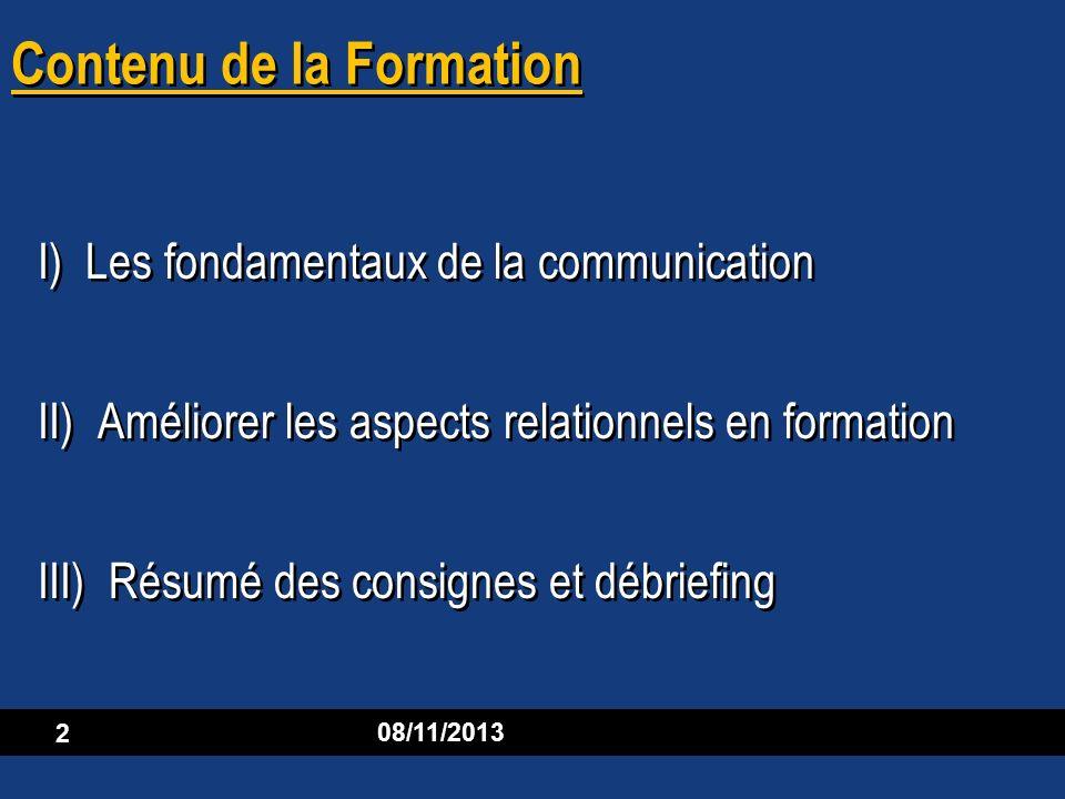 08/11/2013 2 Contenu de la Formation I) Les fondamentaux de la communication II) Améliorer les aspects relationnels en formation III) Résumé des consi