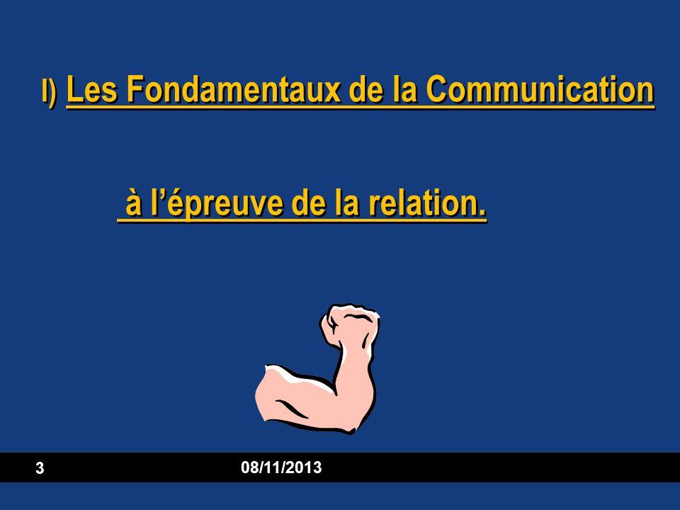 08/11/2013 3 I) Les Fondamentaux de la Communication à lépreuve de la relation.