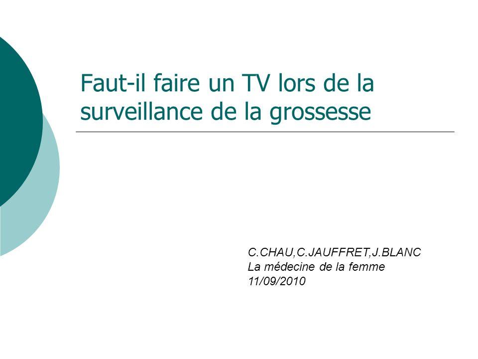 Faut-il faire un TV lors de la surveillance de la grossesse C.CHAU,C.JAUFFRET,J.BLANC La médecine de la femme 11/09/2010