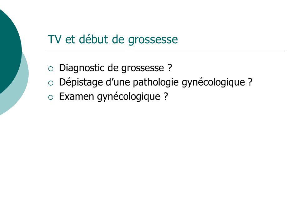 TV et début de grossesse Diagnostic de grossesse ? Dépistage dune pathologie gynécologique ? Examen gynécologique ?