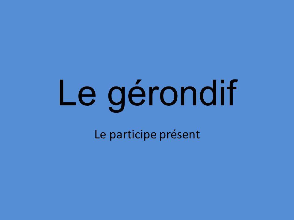 Le gérondif Le participe présent