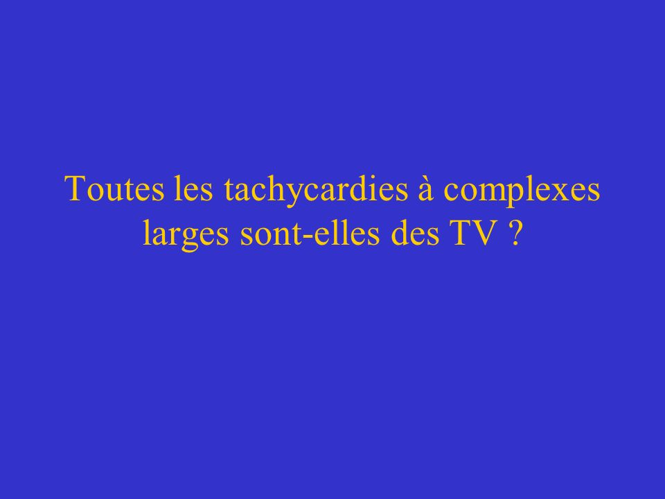 Toutes les tachycardies à complexes larges sont-elles des TV ?