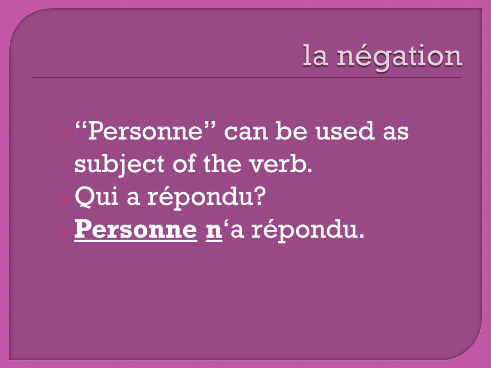 Personne can be used as subject of the verb. Qui a répondu? Personne na répondu.