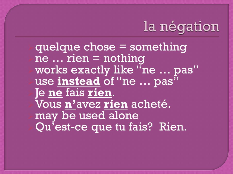 quelque chose = something ne … rien = nothing works exactly like ne … pas use instead of ne … pas Je ne fais rien. Vous navez rien acheté. may be used