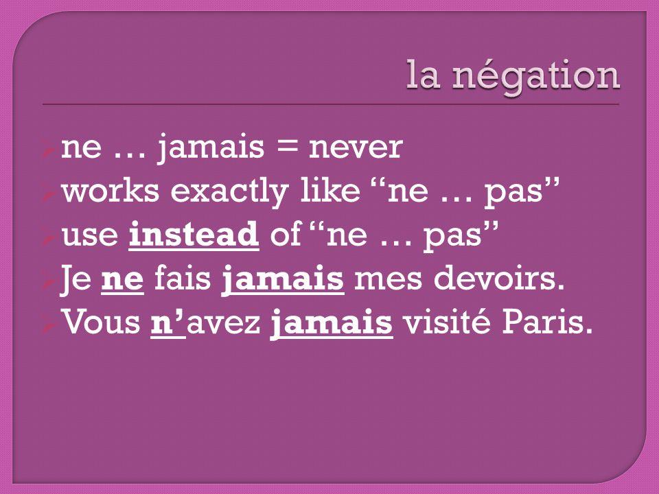 ne … jamais = never works exactly like ne … pas use instead of ne … pas Je ne fais jamais mes devoirs. Vous navez jamais visité Paris.