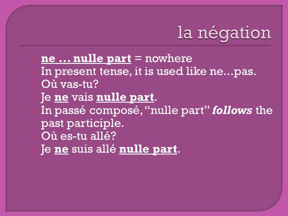 ne... nulle part = nowhere In present tense, it is used like ne...pas. Où vas-tu? Je ne vais nulle part. In passé composé, nulle part follows the past
