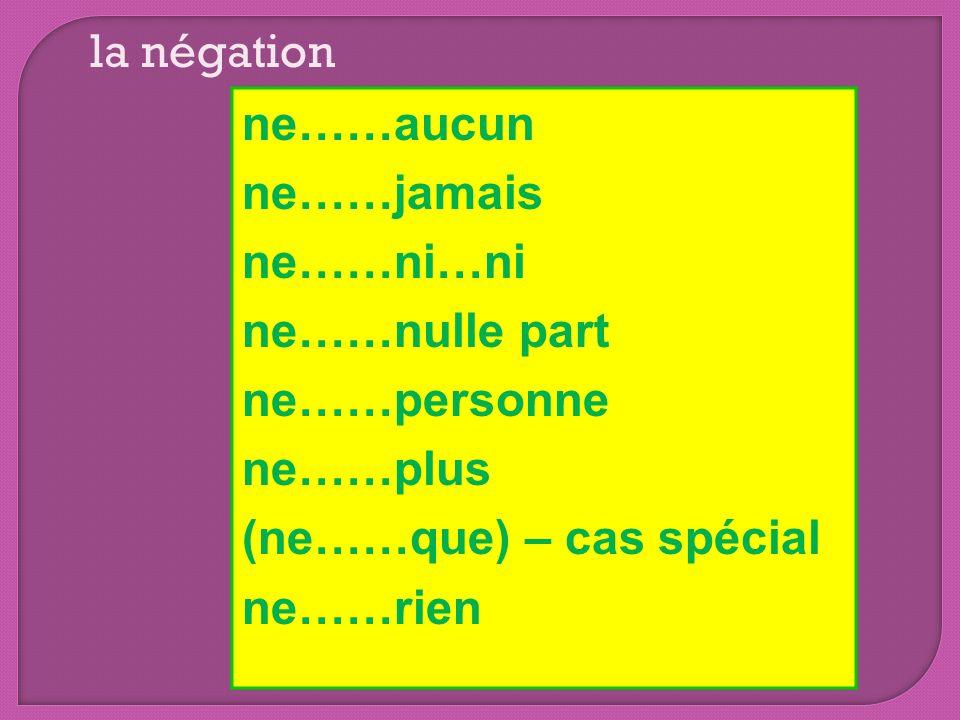 ne……aucun ne……jamais ne……ni…ni ne……nulle part ne……personne ne……plus (ne……que) – cas spécial ne……rien la négation