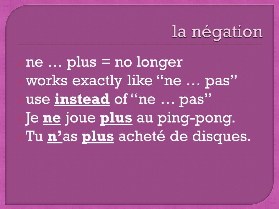 ne … plus = no longer works exactly like ne … pas use instead of ne … pas Je ne joue plus au ping-pong. Tu nas plus acheté de disques.