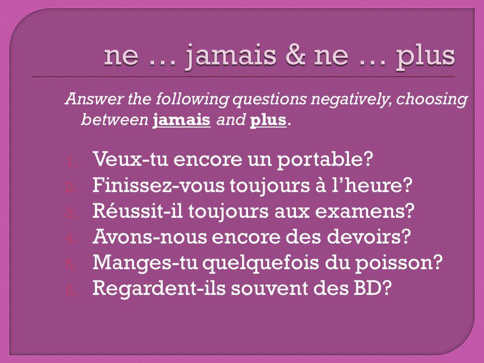 Answer the following questions negatively, choosing between jamais and plus. 1. Veux-tu encore un portable? 2. Finissez-vous toujours à lheure? 3. Réu