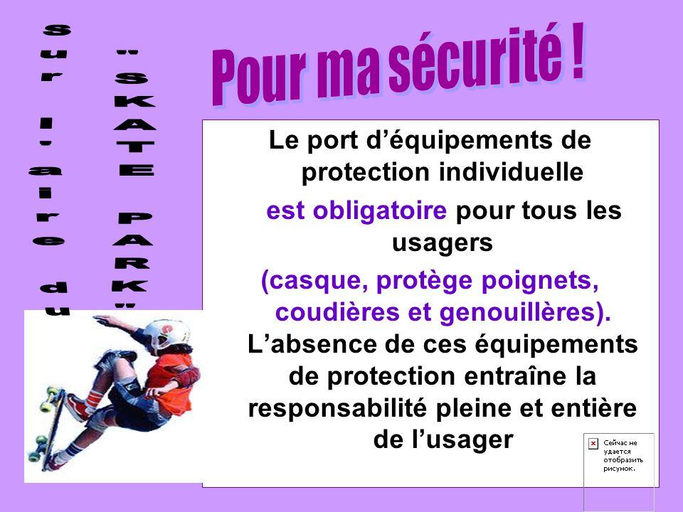 Le port déquipements de protection individuelle est obligatoire pour tous les usagers (casque, protège poignets, coudières et genouillères).