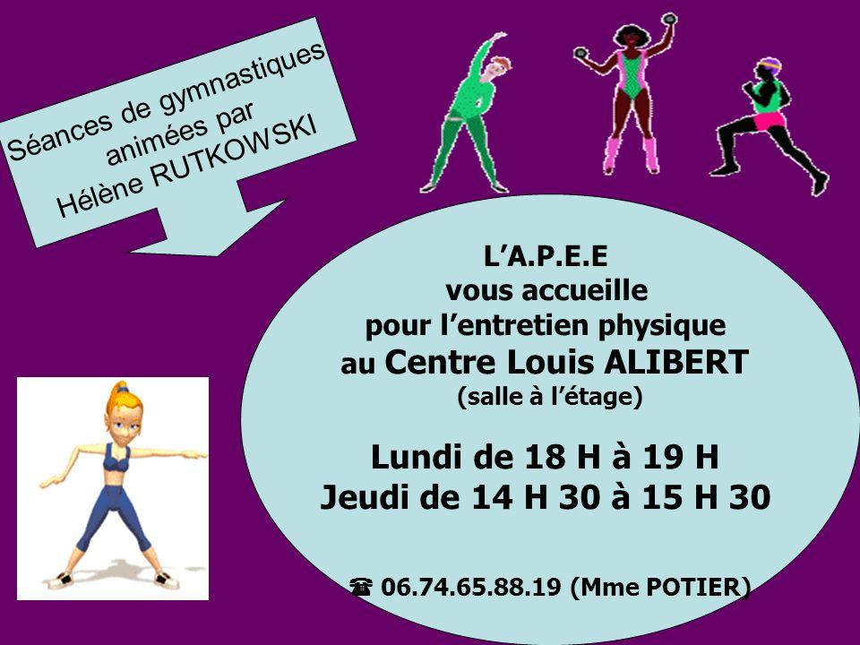 LA.P.E.E vous accueille pour lentretien physique au Centre Louis ALIBERT (salle à létage) Lundi de 18 H à 19 H Jeudi de 14 H 30 à 15 H 30 06.74.65.88.19 (Mme POTIER) Séances de gymnastiques animées par Hélène RUTKOWSKI