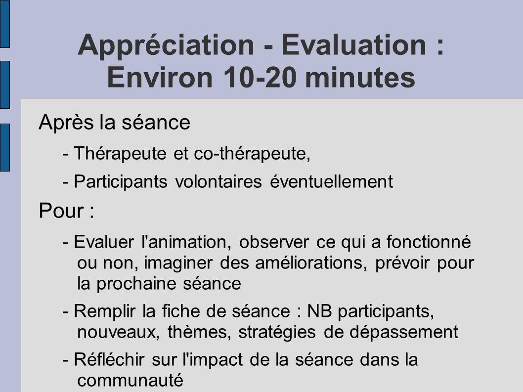 Appréciation - Evaluation : Environ 10-20 minutes Après la séance - Thérapeute et co-thérapeute, - Participants volontaires éventuellement Pour : - Evaluer l animation, observer ce qui a fonctionné ou non, imaginer des améliorations, prévoir pour la prochaine séance - Remplir la fiche de séance : NB participants, nouveaux, thèmes, stratégies de dépassement - Réfléchir sur l impact de la séance dans la communauté - Aborder les réactions personnelles des animateurs...