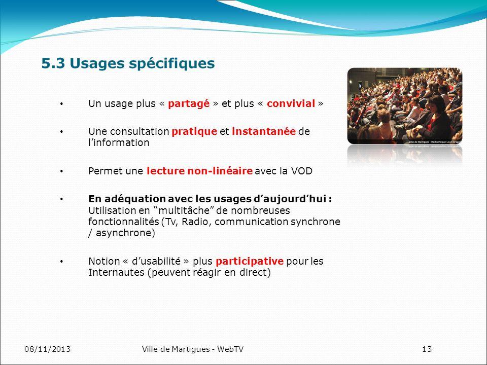 08/11/2013Ville de Martigues - WebTV13 Un usage plus « partagé » et plus « convivial » Une consultation pratique et instantanée de linformation Permet une lecture non-linéaire avec la VOD En adéquation avec les usages daujourdhui : Utilisation en multitâche de nombreuses fonctionnalités (Tv, Radio, communication synchrone / asynchrone) Notion « dusabilité » plus participative pour les Internautes (peuvent réagir en direct)