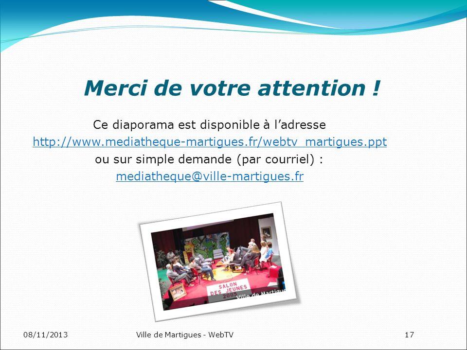 08/11/2013Ville de Martigues - WebTV17 Merci de votre attention ! Ce diaporama est disponible à ladresse http://www.mediatheque-martigues.fr/webtv_mar